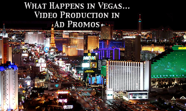 What Happens in Vegas… Video Production in Ad Promos