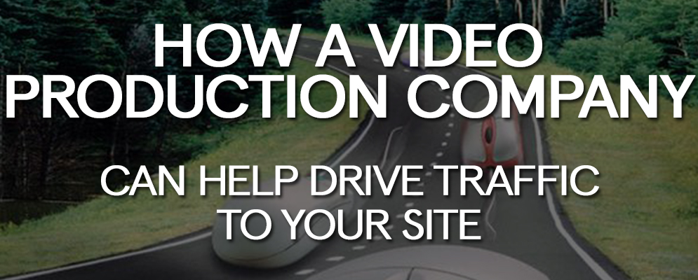 How a Video Production Company Can Help Drive Traffic to Your Site