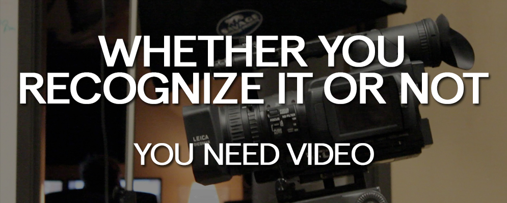 Whether You Recognize It or Not, You NEED Video