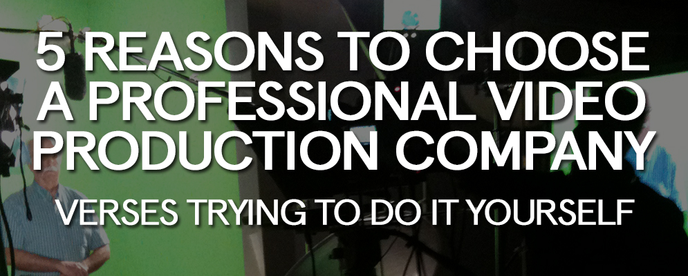 5 Reasons to Choose a Professional Video Production Company versus Trying to Do It Yourself