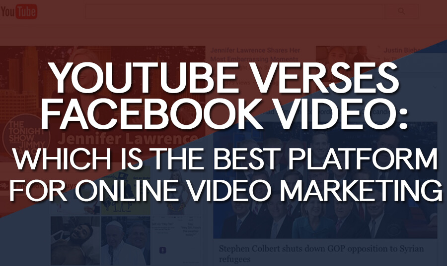 YouTube versus Facebook Video: Which is the Best Platform for Online Video Marketing