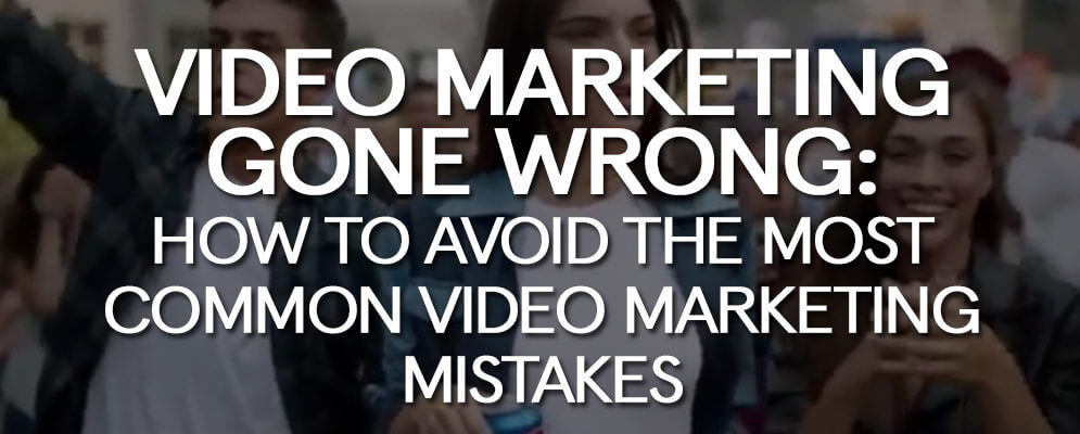 video-marketing-gone-wrong-how-avoid-most-common-video-marketing-mistakes