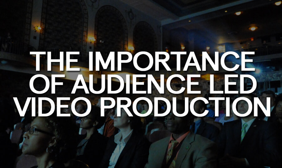 the-importance-of-audience-led-video-production