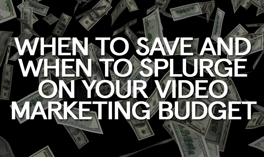 when-save-when-splurge-video-marketing-budget