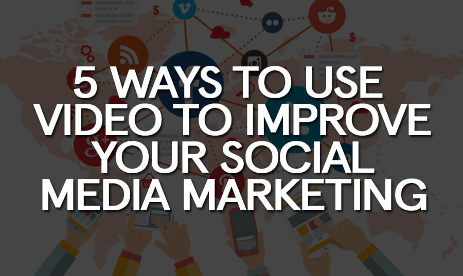5-ways-use-video-improve-your-social-media-marketing-smm
